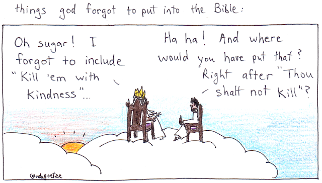 "things God forgot to put in the Bible #6. Cartoon by rob goetze. Picture shows God and Jesus sitting on clouds, taking in the sunset. God says, ""Oh sugar! I forgot to include 'Kill 'em with kindness.'"" Jesus replies, ""Ha-ha! And where would you have put that? Right after 'Thou shalt not kill'?"""