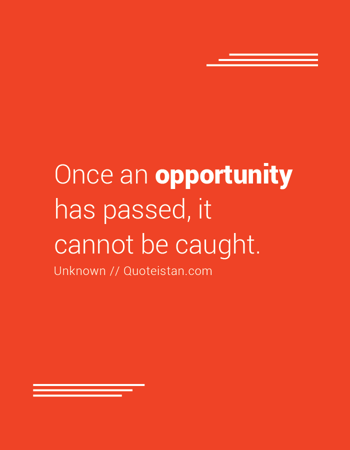 Once an opportunity has passed, it cannot be caught.