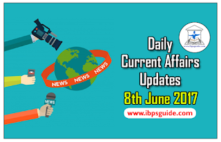 Daily Current Affairs Updates (8th June 2017) - Specially for Upcoming Exams 2017