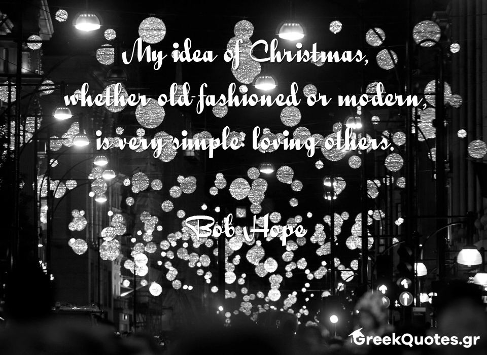 My idea of Christmas, whether old-fashioned or modern, is very simple: loving others - Bob Hope