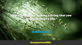 """""""Don't get so busy making a living that you forget to make a life.""""  ― Dolly Parton"""