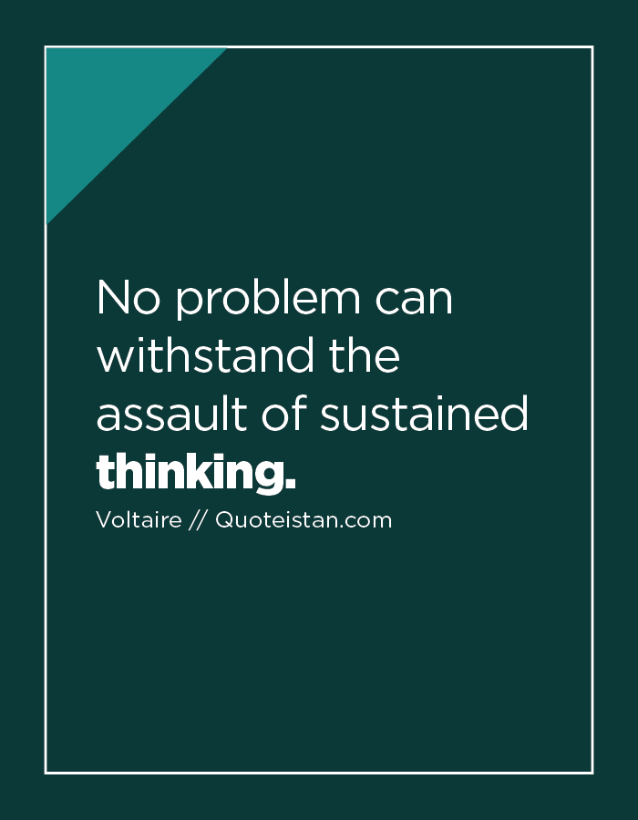 No problem can withstand the assault of sustained thinking.