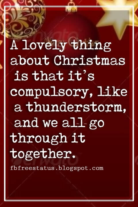 """Inspirational Christmas Quotes, """"A lovely thing about Christmas is that it's compulsory, like a thunderstorm, and we all go through it together."""" ~ Garrison Keillor"""