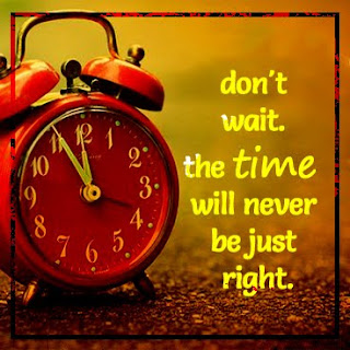 9. don't wait. the time will never be just right.