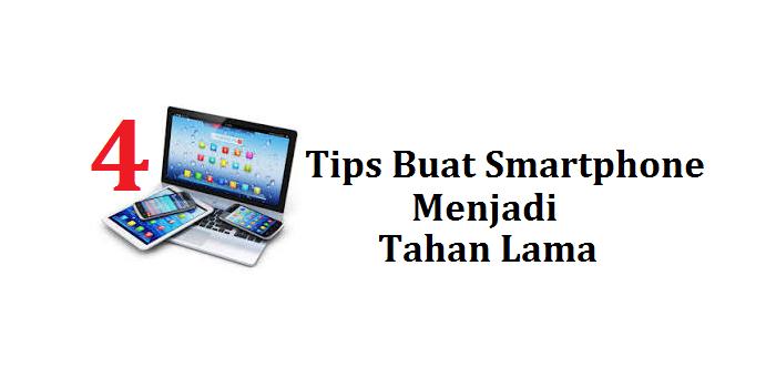 4 Tips Buat Smartphone Anda Menjadi Tahan Lama
