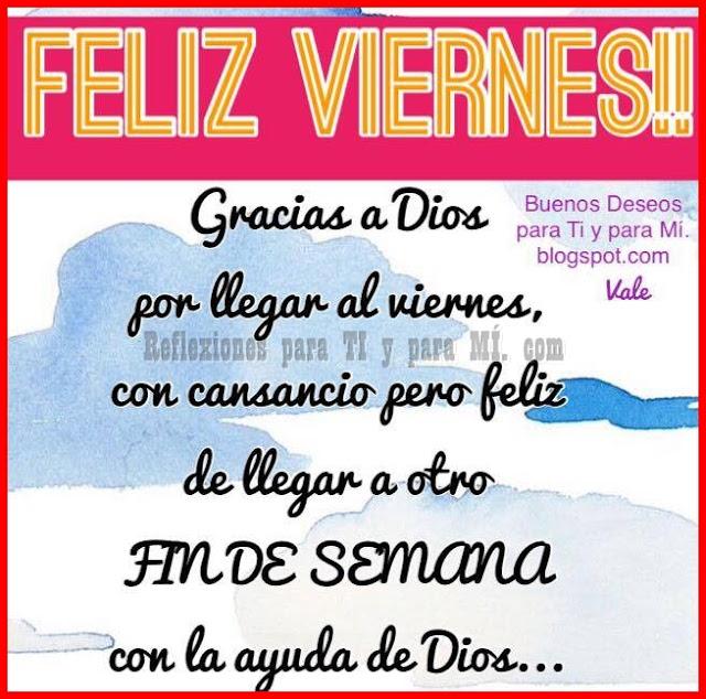 FELIZ VIERNES !!!  Gracias a Dios por llegar al viernes, con cansancio pero feliz de llegar a otro FIN DE SEMANA con la ayuda de Dios...