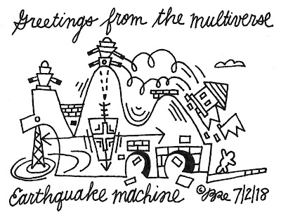 Greetings from the multiverse. Earthquake machine.