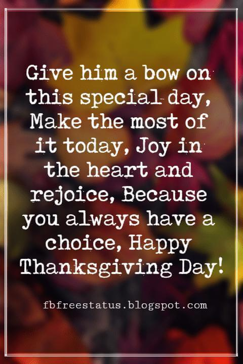 Thanksgiving Messages For Cards, Give him a bow on this special day, Make the most of it today, Joy in the heart and rejoice, Because you always have a choice, Happy Thanksgiving Day!