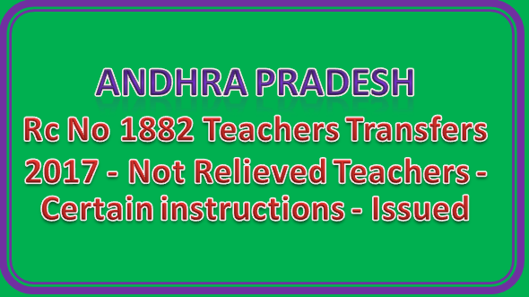 Rc No 1882 Teachers Transfers 2017 - Not Relieved Teachers - Certain instructions - Issued