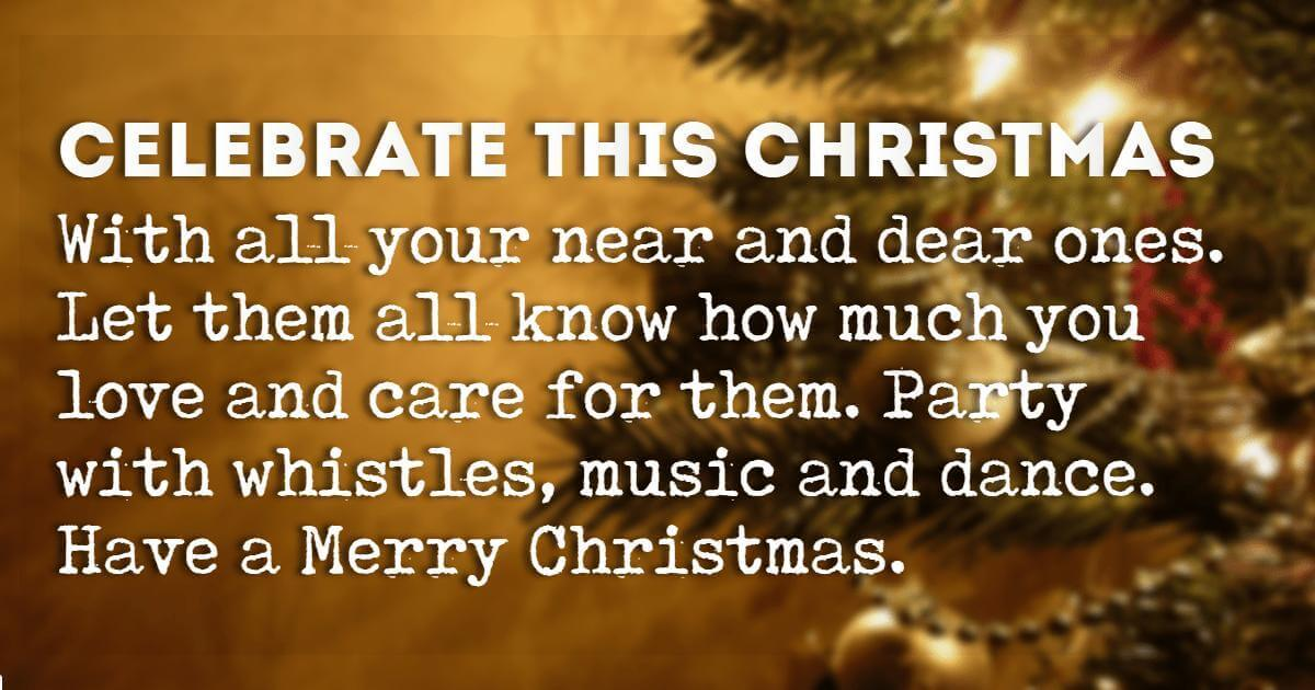 Merry Christmas Wishes, Celebrate this Christmas with all your near and dear ones. Let them all know how much you love and care for them. Party with whistles, music and dance. Have a Merry Christmas.