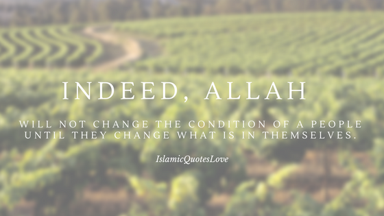 Indeed, Allah will not change the condition of a people until they change what is in themselves.