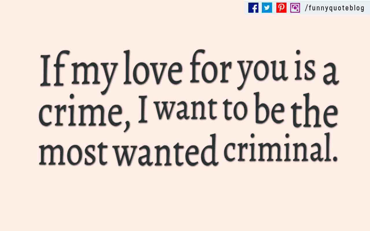 �If my love for you is a crime, I want to be the most wanted criminal.�