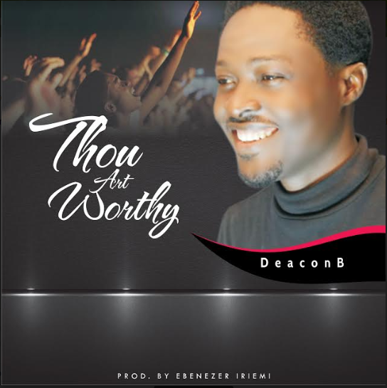 MUSIC: Deacon B - Thou Art Worthy  ||  @B4wrship