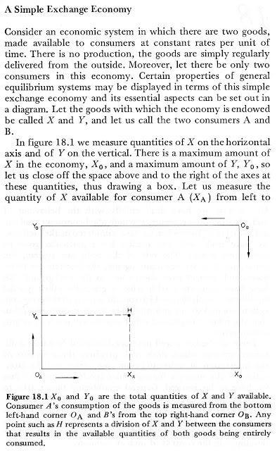 A Simple Exchange Economy  Consider an economic system in which there are two goods, made available to consumers at constant rates per unit of time. There is no production, the goods are simply regularly delivered from the outside. Moreover, let there be only two consumers in this economy. Certain properties of general equilibrium systems may be displayed in terms of this simple exchange economy and its essential aspects can be set out in a diagram. Let the goods with which the economy is endowed be called X and Y, and let us call the two consumers A and B.   In figure 18.1 we measure quantities of X on the horizontal axis and of Y on the vertical. There is a maximum amount of X in the economy, X0, and a maximum amount of Y, 170 , so let us close off the space above and to the right of the axes at these quantities, thus drawing a box. Let us measure the quantity of X available for consumer A (XA) from left to