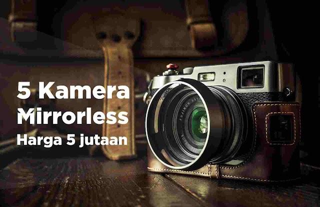5 Kamera Mirorrless Harga 5 Jutaan cocok untuk Pemula