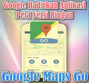 Google Hadirkan Aplikasi Peta Versi Ringan 'Google Maps Go', Begini Cara Mendapatkannya