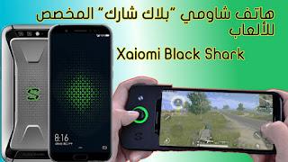 شاومي بلاك شارك Xaiomi Black Shark أول هاتف من شركة شاومي مصمم للألعاب|تعرف عليه الآن.