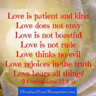 Love is patient and kind. It does not envy and it is not proud or conceited. Love does not behave rudely and it is not selfish or irritable. Love does think evil thoughts or rejoice in evil as it rejoices in good. Love bears all things, believes all things, hopes all things and endures all things. (1 Corinthians 13:4-7)