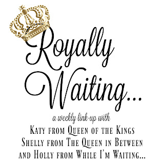 Royally Waiting...a weekly link-up