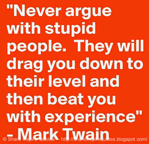 Never Argue With Stupid People Quote: Never Argue With Stupid People, They Will Drag You Down To
