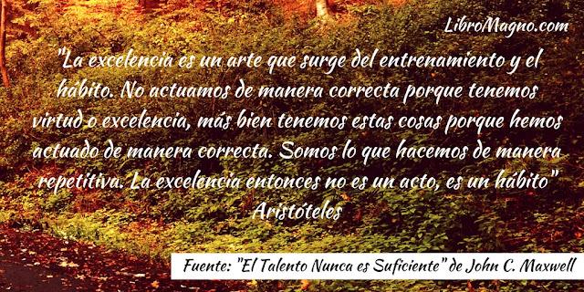 """""""La excelencia es un arte que surge del entrenamiento y el hábito. No actuamos de manera correcta porque tenemos virtud o excelencia, más bien tenemos estas cosas porque hemos actuado de manera correcta. Somos lo que hacemos de manera repetitiva. La excelencia entonces no es un acto, es un hábito"""" Aristóteles"""