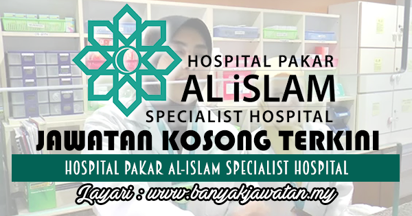 Jawatan Kosong 2017 di Hospital Pakar Al-Islam Specialist Hospital www.banyakjawatan.my