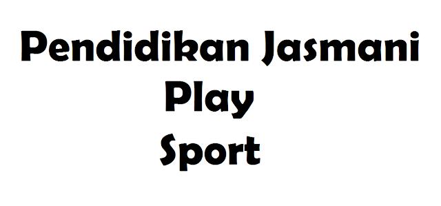Pengertian Pendidikan Jasmani, Play dan Sport