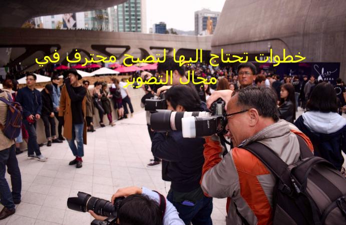 5 خطوات تحتاج اليها لتصبح محترف في مجال التصوير