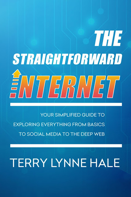 The Straightforward Internet: Your Simplified Guide to Exploring Everything from Basics to Social Media to the Deep Web by Terry Lynne Hale