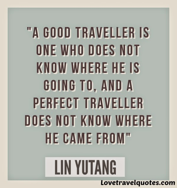 A good traveller is one who does not know where he is going, and a perfect traveller does not know where he came from