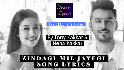 zindagi-mil-jayegi-lyrics-tony-kakkar-neha-kakkar-new-song-lyrics