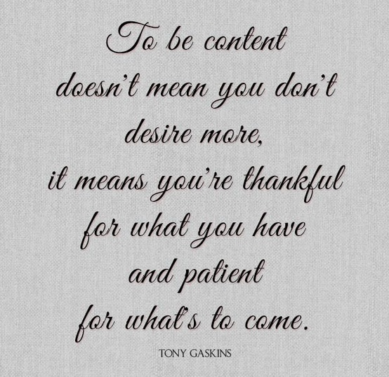 To be content doesn't mean you don't desire more, it means