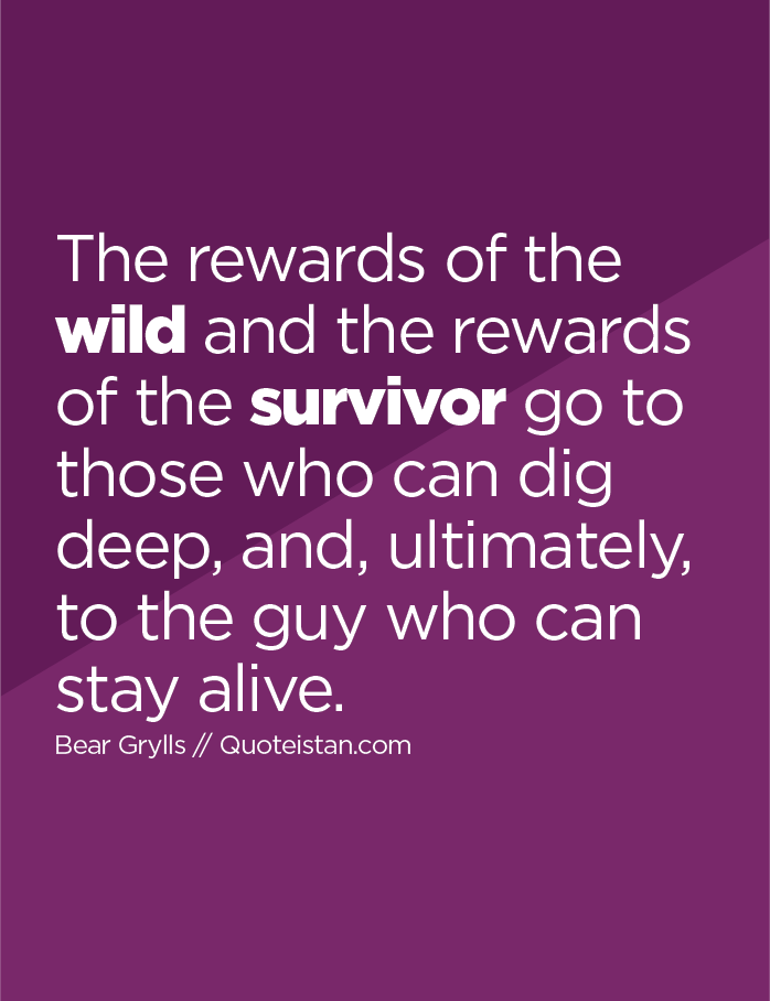 The rewards of the wild and the rewards of the survivor go to those who can dig deep, and, ultimately, to the guy who can stay alive.
