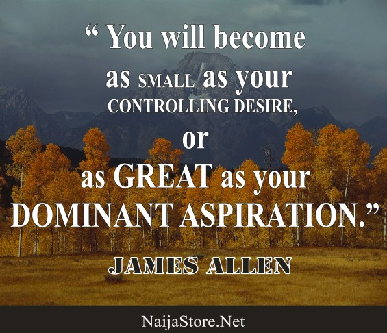 James Allen's Quote: You will become as SMALL as your CONTROLLING DESIRE or as GREAT as your DOMINANT ASPIRATION - Motivational Quotes