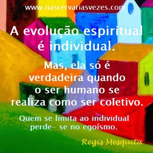 A evolução espiritual é individual. Mas, ela só é verdadeira quando o ser humano se realiza como ser coletivo. Quem se limita ao individual perde-se no egoísmo. Regis Mesquita
