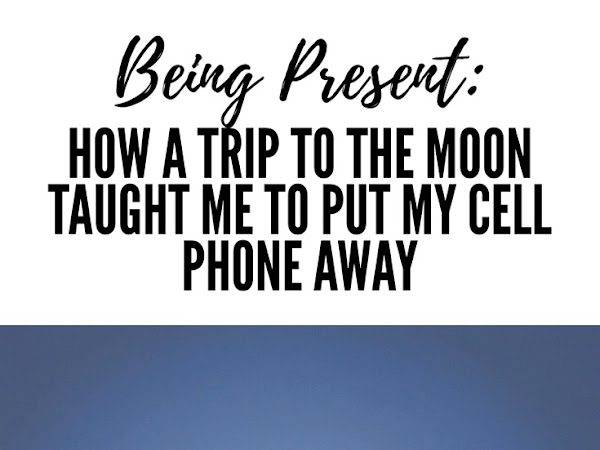 Being Present: How A Trip To The Moon Taught Me To Put My Cell Phone Away