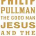 Review: The Good Man Jesus and the Scoundrel Christ by Philip Pullman