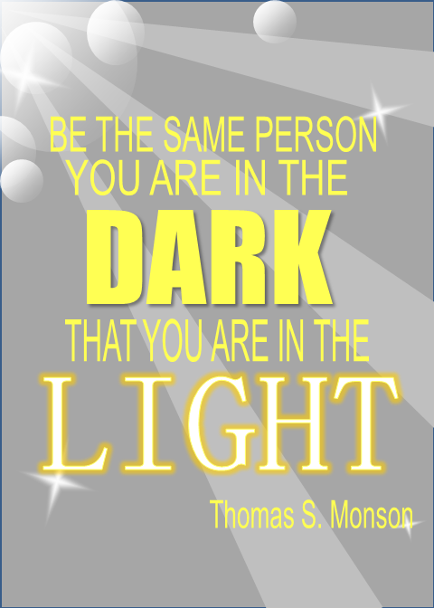 Be the same person you are in the dark that you are in the light. Thomas S. Monson
