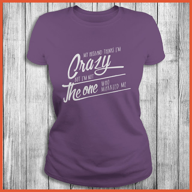 My Husband thinks i'm crazy but im not the one who married me Shirt