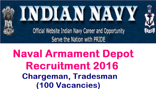 Indian Navy has released Recruitment Notification for Fitter Chargeman, Torpedo Fitter, Fitter Auto Ammunition Mechanic posts Download Application Form for Naval Armament Depot Visakhapatnam Recruitment Notification-2016|Naval Armament Depot Recruitment 2016 Chargeman, Tradesman (100 Vacancies) Indian Navy, Naval Armament Depot, NAD (PO), Visakhapatnam-530009 invites applications in the prescribed format from eligible Indian Citizens for vacancy position of following Non-Industrial and Industrial (Tradesman Skilled) posts. Eligible candidates apply within 30 Days from the date of advertisement/2016/08/naval-armament-depot-recruitment-2016-for-chargeman-tradesman.html