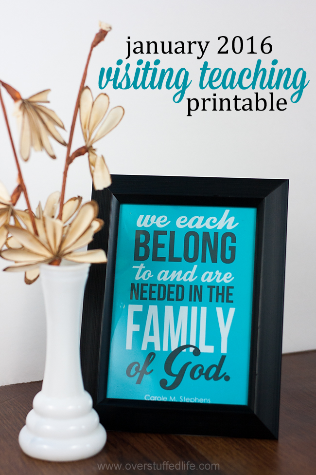 "Download this printable for your visiting teaching in January 2016. Quote by Carole M. Stephens: ""We each belong to and are needed in the family of God."" #overstuffedlife"
