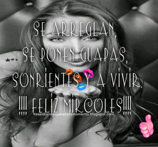 Se arreglan, se ponen guapas, sonrientes y a VIVIR.!!!! Feliz Miércoles!!!!