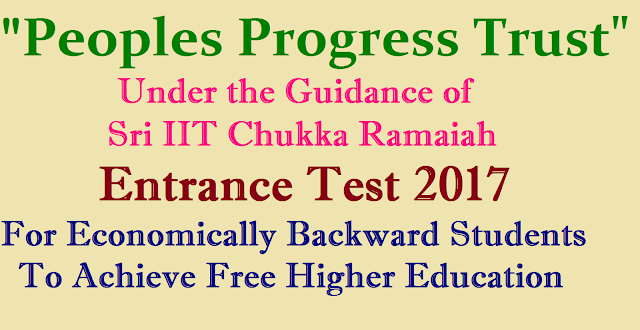 Sri IIT Chukka Ramaiah Peoples Progress Trust Entrance Test 2017 for Economically backward students to achieve Free Higher Education Free Education to Poor/ Economically Background Students by Peoples Progress Trust ( Under the Guidance of Sri IIT Chukka Ramaiah) Entrance Test 2017 | Sri IIT Chukka Ramaiah Peoples Progress Trust Entrance Test 2017 for Economically backward students to achieve Free Higher Education | Eligibility , Test pattern , Subject , venue complete details read below.http://www.paatashaala.in/2017/04/sri-iit-chukka-ramaiah-peoples-progress-trust-entrance-test-2017.html