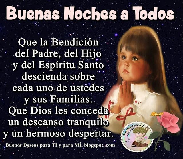 BUENAS NOCHES A TODOS  Que la Bendición del Padre, del Hijo y del Espíritu Santo  descienda sobre cada uno de ustedes y sus familias.  Que Dios les conceda  un descanso tranquilo  y un hermoso despertar.