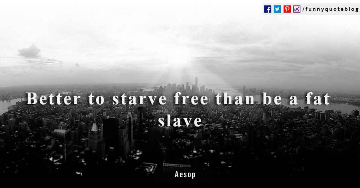 Better to starve free than be a fat slave ~ Aesop Quote
