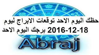 حظك اليوم الاحد توقعات الابراج ليوم 18-12-2016 برجك اليوم الاحد