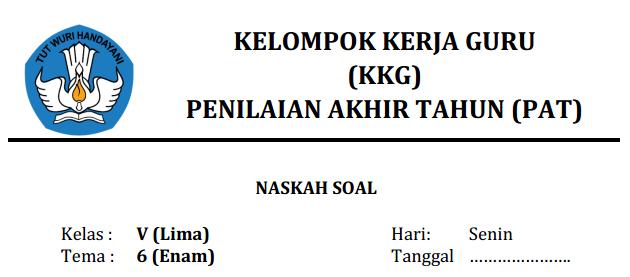 PAT yaitu kepanjangan dari Penilaian Akhir Tahun LATIHAN SOAL PAT KELAS 5 SD TEMA 6 (KURIKULUM 2013) TAHUN 2018-2019