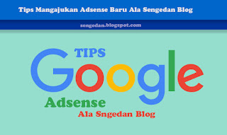 Tips Mengajukan Adsense Baru Ala Sengedan Blog