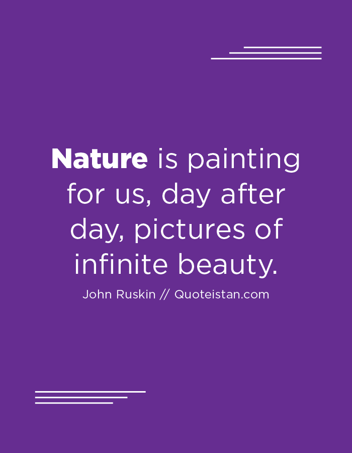 Nature is painting for us, day after day, pictures of infinite beauty.