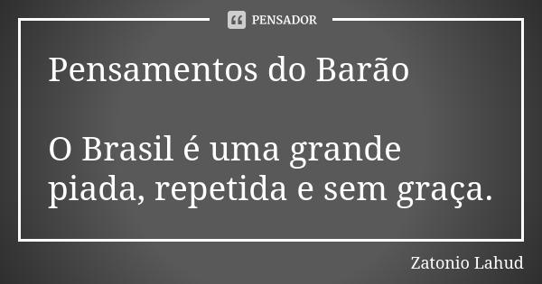 Pensamentos do Barão: O Brasil é uma grande piada, repetida e sem graça